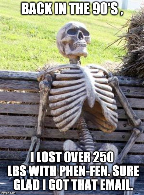 Spam spam spam | BACK IN THE 90'S , I LOST OVER 250 LBS WITH PHEN-FEN. SURE GLAD I GOT THAT EMAIL. | image tagged in waiting skeleton | made w/ Imgflip meme maker