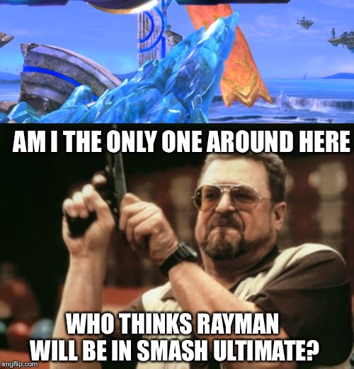 AM I THE ONLY ONE AROUND HERE WHO THINKS RAYMAN WILL BE IN SMASH ULTIMATE? | image tagged in memes,am i the only one around here | made w/ Imgflip meme maker