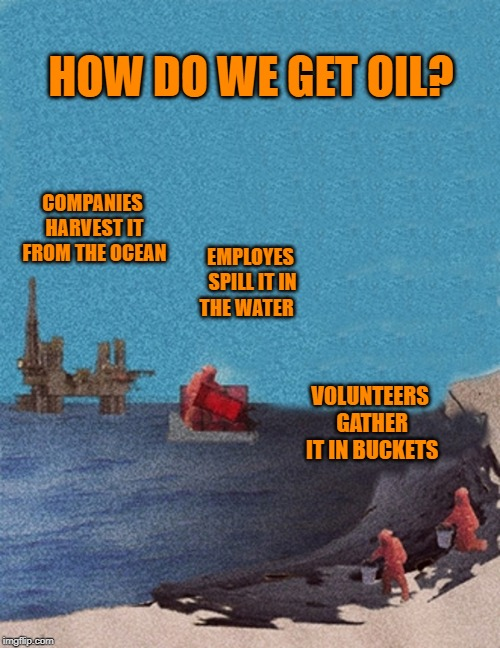 sad but true | HOW DO WE GET OIL? COMPANIES HARVEST IT FROM THE OCEAN EMPLOYES SPILL IT IN THE WATER VOLUNTEERS GATHER IT IN BUCKETS | image tagged in oil,harvesting | made w/ Imgflip meme maker