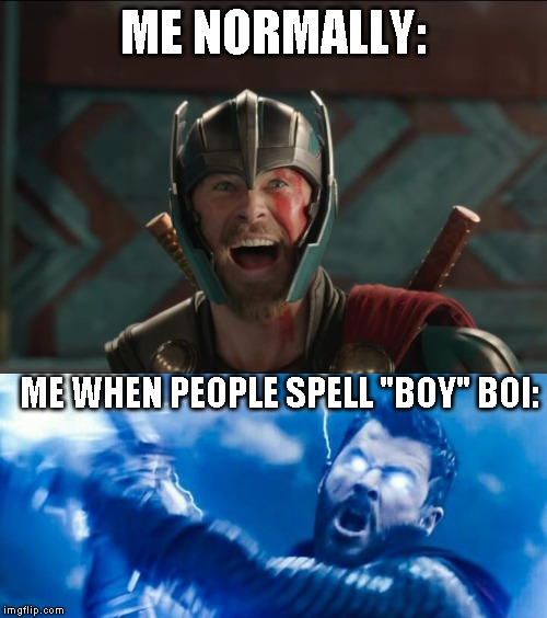 "ME NORMALLY:; ME WHEN PEOPLE SPELL ""BOY"" BOI: 