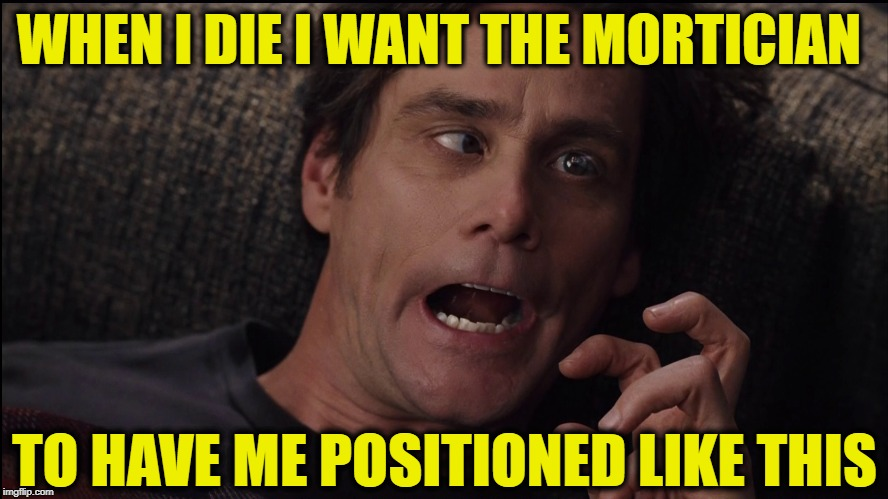 Yes MAN | WHEN I DIE I WANT THE MORTICIAN TO HAVE ME POSITIONED LIKE THIS | image tagged in jim,carrey,yes,man | made w/ Imgflip meme maker