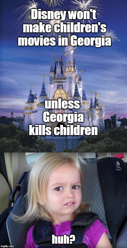 Huh? | Disney won't make children's movies in Georgia huh? unless Georgia kills children | image tagged in disney,confused little girl,boycott,abortion ban,georgia,memes | made w/ Imgflip meme maker