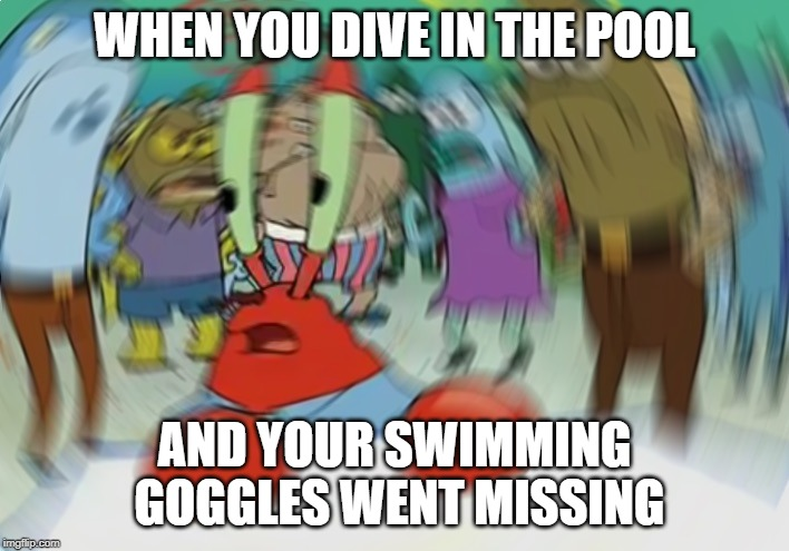 Mr Krabs Blur Meme | WHEN YOU DIVE IN THE POOL AND YOUR SWIMMING GOGGLES WENT MISSING | image tagged in memes,mr krabs blur meme | made w/ Imgflip meme maker