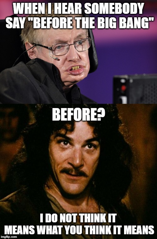 "You mean before TIME and space? | WHEN I HEAR SOMEBODY SAY ""BEFORE THE BIG BANG"" BEFORE? I DO NOT THINK IT MEANS WHAT YOU THINK IT MEANS 