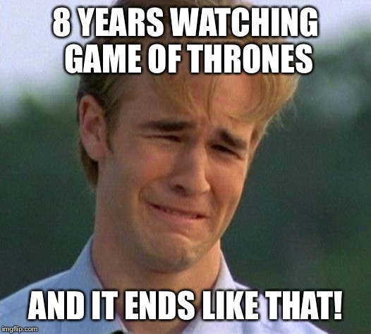 1990s First World Problems |  8 YEARS WATCHING GAME OF THRONES; AND IT ENDS LIKE THAT! | image tagged in memes,1990s first world problems | made w/ Imgflip meme maker