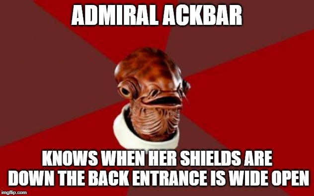 Admiral Ackbar Relationship Expert |  ADMIRAL ACKBAR; KNOWS WHEN HER SHIELDS ARE DOWN THE BACK ENTRANCE IS WIDE OPEN | image tagged in memes,admiral ackbar relationship expert | made w/ Imgflip meme maker
