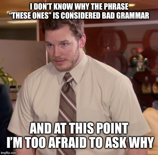 "Afraid To Ask Andy Meme | I DON'T KNOW WHY THE PHRASE ""THESE ONES"" IS CONSIDERED BAD GRAMMAR AND AT THIS POINT I'M TOO AFRAID TO ASK WHY 