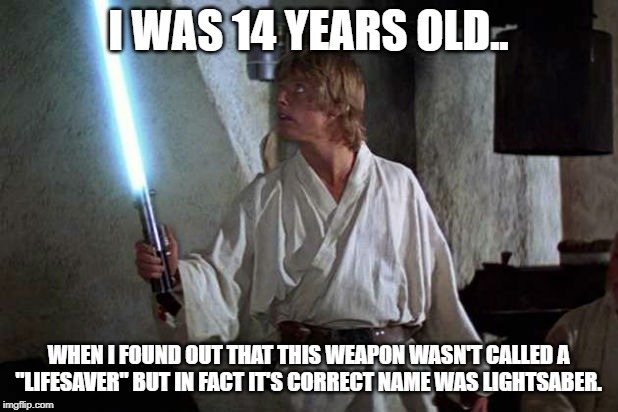 "true | I WAS 14 YEARS OLD.. WHEN I FOUND OUT THAT THIS WEAPON WASN'T CALLED A ""LIFESAVER"" BUT IN FACT IT'S CORRECT NAME WAS LIGHTSABER. 