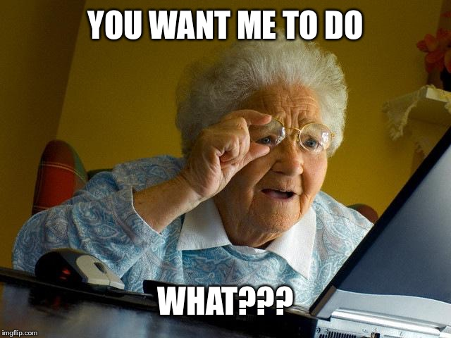Grandma Finds The Internet |  YOU WANT ME TO DO; WHAT??? | image tagged in memes,grandma finds the internet | made w/ Imgflip meme maker