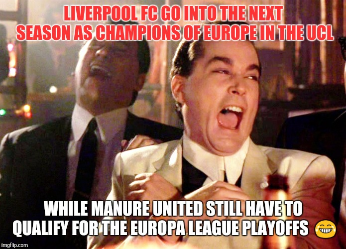 Good Fellas Hilarious | LIVERPOOL FC GO INTO THE NEXT SEASON AS CHAMPIONS OF EUROPE IN THE UCL WHILE MANURE UNITED STILL HAVE TO QUALIFY FOR THE EUROPA LEAGUE PLAYO | image tagged in memes,good fellas hilarious | made w/ Imgflip meme maker