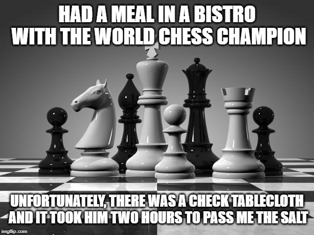 chess pieces | HAD A MEAL IN A BISTRO WITH THE WORLD CHESS CHAMPION UNFORTUNATELY, THERE WAS A CHECK TABLECLOTH AND IT TOOK HIM TWO HOURS TO PASS ME THE SA | image tagged in chess pieces | made w/ Imgflip meme maker