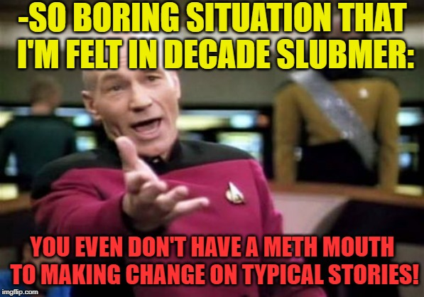 Picard Wtf Meme | -SO BORING SITUATION THAT I'M FELT IN DECADE SLUBMER: YOU EVEN DON'T HAVE A METH MOUTH TO MAKING CHANGE ON TYPICAL STORIES! | image tagged in memes,picard wtf | made w/ Imgflip meme maker