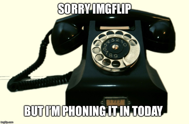 Feeling punny. Hope it's not terminal | SORRY IMGFLIP BUT I'M PHONING IT IN TODAY | image tagged in telephone | made w/ Imgflip meme maker