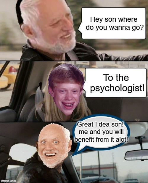 Harold Driving with his son | Hey son where do you wanna go? To the psychologist! Great I dea son! me and you will benefit from it alot! | image tagged in memes,funny,the rock driving,hide the pain harold,harold,bad luck brian | made w/ Imgflip meme maker