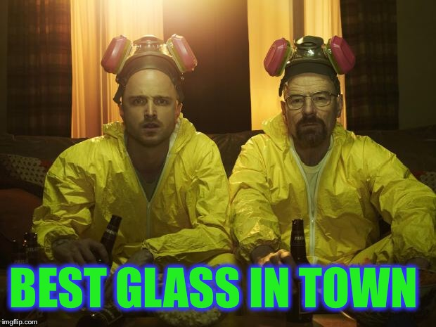 Breaking Bad | BEST GLASS IN TOWN | image tagged in breaking bad | made w/ Imgflip meme maker