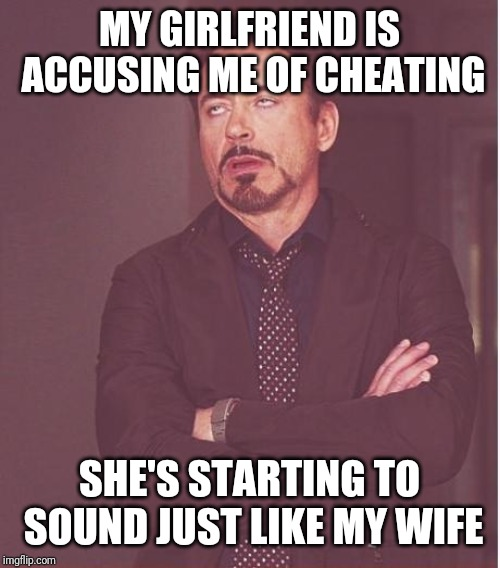 Face You Make Robert Downey Jr |  MY GIRLFRIEND IS ACCUSING ME OF CHEATING; SHE'S STARTING TO SOUND JUST LIKE MY WIFE | image tagged in memes,face you make robert downey jr | made w/ Imgflip meme maker