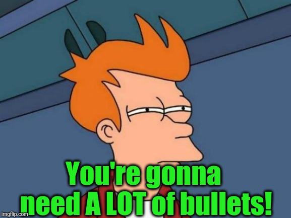Futurama Fry Meme | You're gonna need A LOT of bullets! | image tagged in memes,futurama fry | made w/ Imgflip meme maker