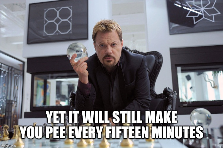 YET IT WILL STILL MAKE YOU PEE EVERY FIFTEEN MINUTES | made w/ Imgflip meme maker