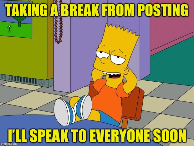 It's been almost 6 months and I speak to a lot of you, so thought it best to post this. | TAKING A BREAK FROM POSTING I'LL SPEAK TO EVERYONE SOON | image tagged in bart relaxing,lordcheesus,imgflip,break,thank you,everyone | made w/ Imgflip meme maker