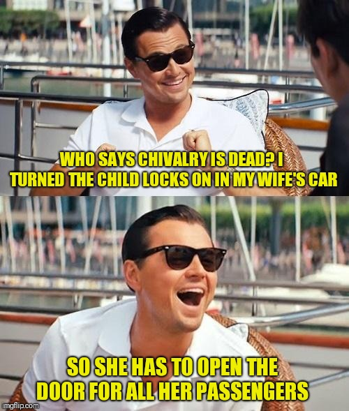 Chivalry is not dead! | WHO SAYS CHIVALRY IS DEAD? I TURNED THE CHILD LOCKS ON IN MY WIFE'S CAR SO SHE HAS TO OPEN THE DOOR FOR ALL HER PASSENGERS | image tagged in memes,leonardo dicaprio wolf of wall street,chivalry,just a joke | made w/ Imgflip meme maker