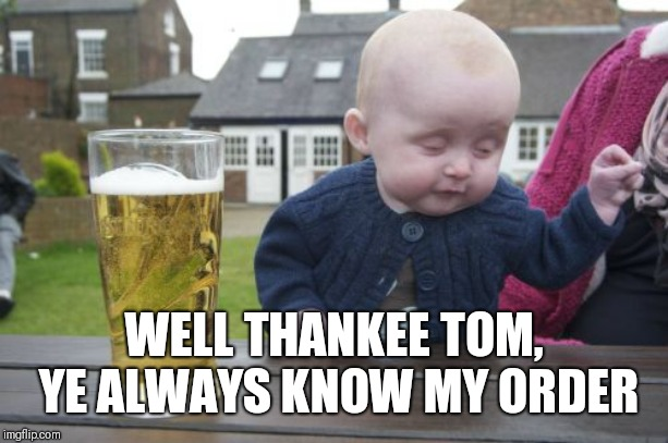 Drunk Baby Meme | WELL THANKEE TOM, YE ALWAYS KNOW MY ORDER | image tagged in memes,drunk baby | made w/ Imgflip meme maker