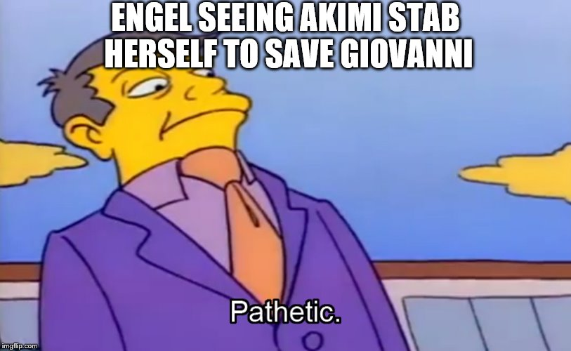 Pathetic Principal |  ENGEL SEEING AKIMI STAB HERSELF TO SAVE GIOVANNI | image tagged in pathetic principal | made w/ Imgflip meme maker