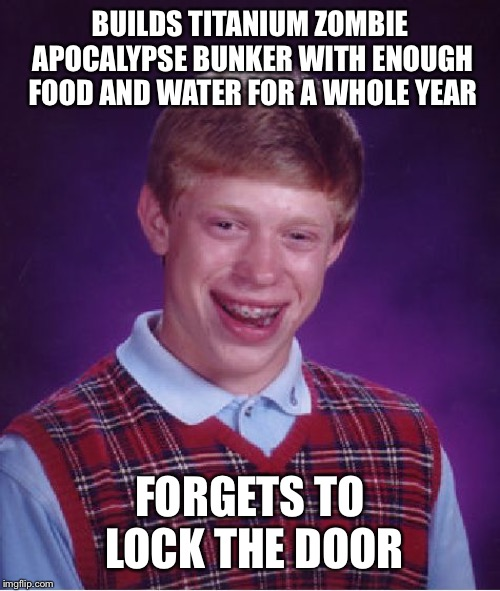Bad Luck Brian Meme | BUILDS TITANIUM ZOMBIE APOCALYPSE BUNKER WITH ENOUGH FOOD AND WATER FOR A WHOLE YEAR FORGETS TO LOCK THE DOOR | image tagged in memes,bad luck brian | made w/ Imgflip meme maker