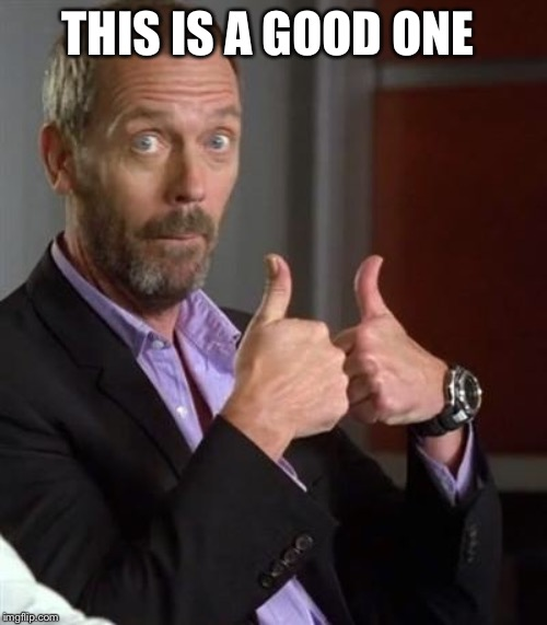 Dr. House | THIS IS A GOOD ONE | image tagged in dr house | made w/ Imgflip meme maker