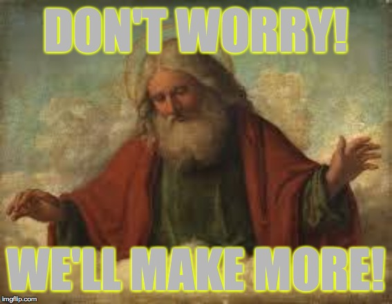god | DON'T WORRY! WE'LL MAKE MORE! | image tagged in god | made w/ Imgflip meme maker