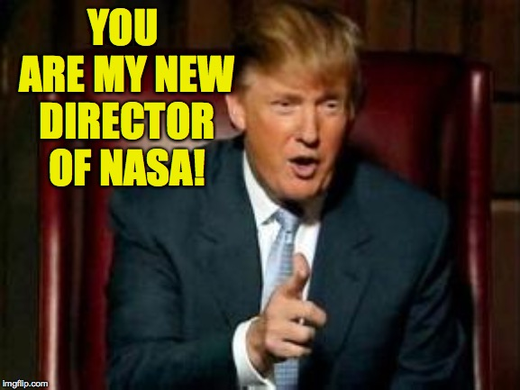 Donald Trump | YOU ARE MY NEW DIRECTOR OF NASA! | image tagged in donald trump | made w/ Imgflip meme maker