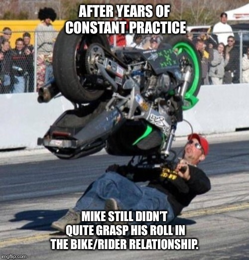 How does this thing work? | AFTER YEARS OF CONSTANT PRACTICE MIKE STILL DIDN'T QUITE GRASP HIS ROLL IN THE BIKE/RIDER RELATIONSHIP. | image tagged in how does this thing work,practice,motorcycle,ouch,to be continued | made w/ Imgflip meme maker