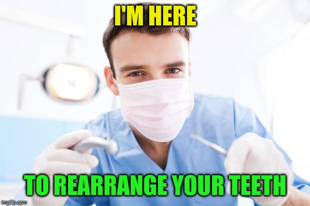 Dentist | I'M HERE TO REARRANGE YOUR TEETH | image tagged in dentist | made w/ Imgflip meme maker