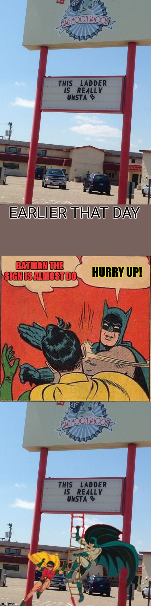 Unstable Ladder | EARLIER THAT DAY BATMAN THE SIGN IS ALMOST DO HURRY UP! | image tagged in memes,batman slapping robin,funny,funny signs,44colt,restaurant | made w/ Imgflip meme maker