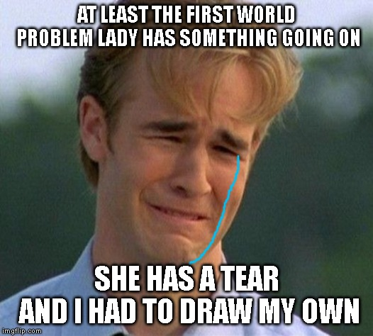:( |  AT LEAST THE FIRST WORLD PROBLEM LADY HAS SOMETHING GOING ON; SHE HAS A TEAR AND I HAD TO DRAW MY OWN | image tagged in memes,1990s first world problems | made w/ Imgflip meme maker