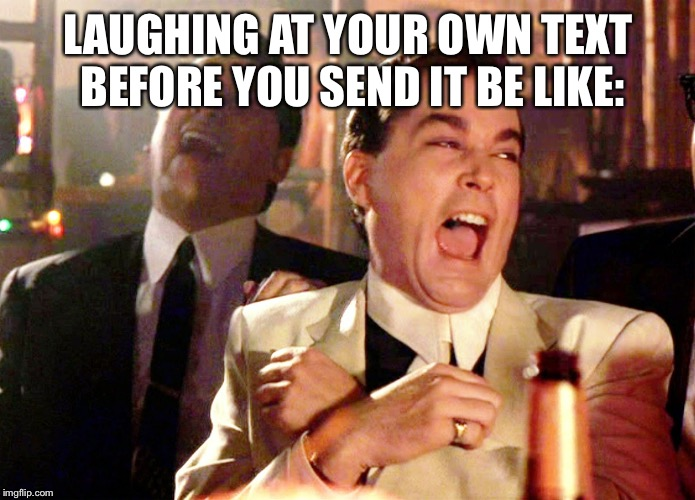 Good Fellas Hilarious | LAUGHING AT YOUR OWN TEXT BEFORE YOU SEND IT BE LIKE: | image tagged in memes,good fellas hilarious | made w/ Imgflip meme maker