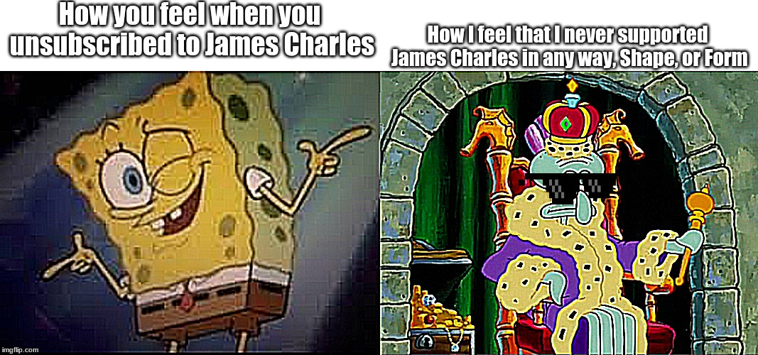 King Squidward meme | How you feel when you unsubscribed to James Charles How I feel that I never supported James Charles in any way, Shape, or Form | image tagged in king squidward meme,james charles | made w/ Imgflip meme maker