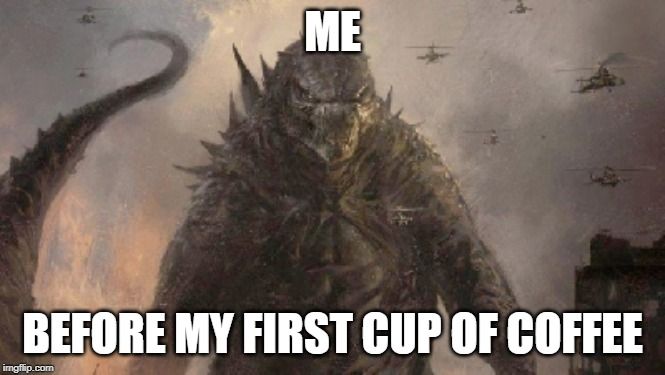 ME BEFORE MY FIRST CUP OF COFFEE | image tagged in angry godzilla,coffee addict | made w/ Imgflip meme maker