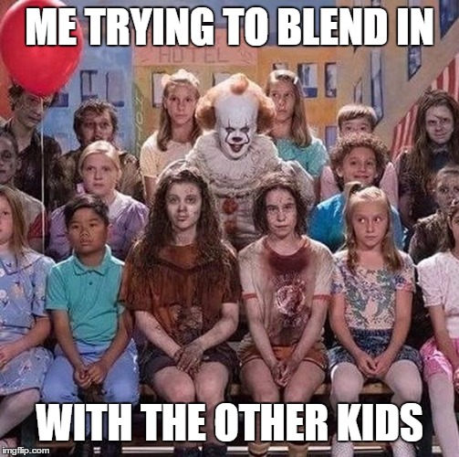 Never make fun of the strange ones. |  ME TRYING TO BLEND IN; WITH THE OTHER KIDS | image tagged in random,kids,clowns | made w/ Imgflip meme maker
