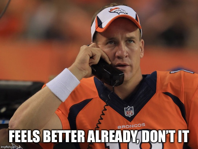 Peyton Manning Phone | FEELS BETTER ALREADY, DON'T IT | image tagged in peyton manning phone | made w/ Imgflip meme maker