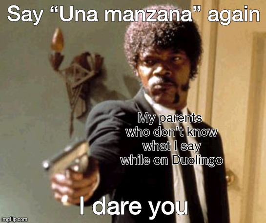 "Say That Again I Dare You |  Say ""Una manzana"" again; My parents who don't know what I say while on Duolingo; I dare you 