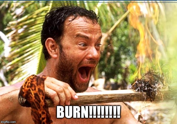 BURN!!!!!!!! | image tagged in memes,castaway fire | made w/ Imgflip meme maker
