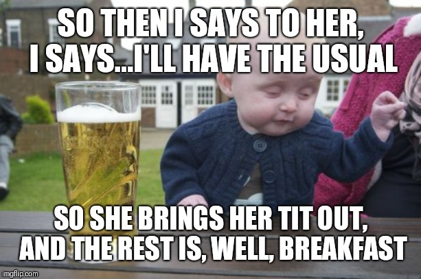Drunk Baby Meme | SO THEN I SAYS TO HER, I SAYS...I'LL HAVE THE USUAL SO SHE BRINGS HER TIT OUT, AND THE REST IS, WELL, BREAKFAST | image tagged in memes,drunk baby | made w/ Imgflip meme maker