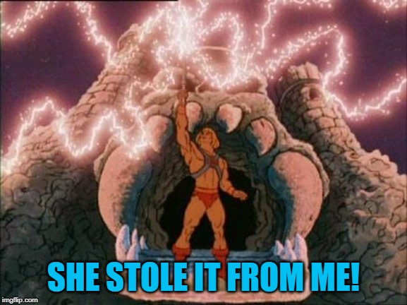 he-man | SHE STOLE IT FROM ME! | image tagged in he-man | made w/ Imgflip meme maker