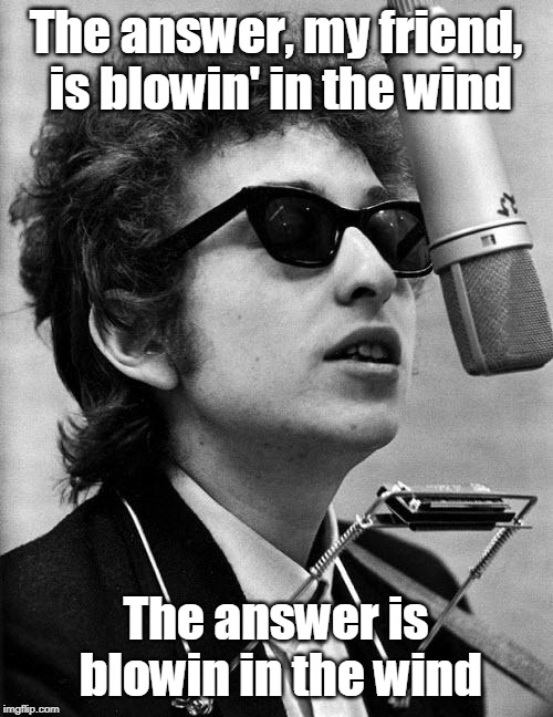 Bob Dylan | The answer, my friend, is blowin' in the wind The answer is blowin in the wind | image tagged in bob dylan | made w/ Imgflip meme maker