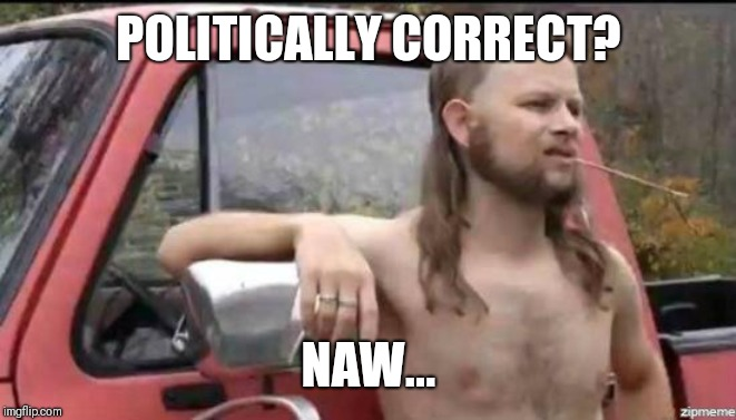 almost politically correct redneck | POLITICALLY CORRECT? NAW... | image tagged in almost politically correct redneck | made w/ Imgflip meme maker