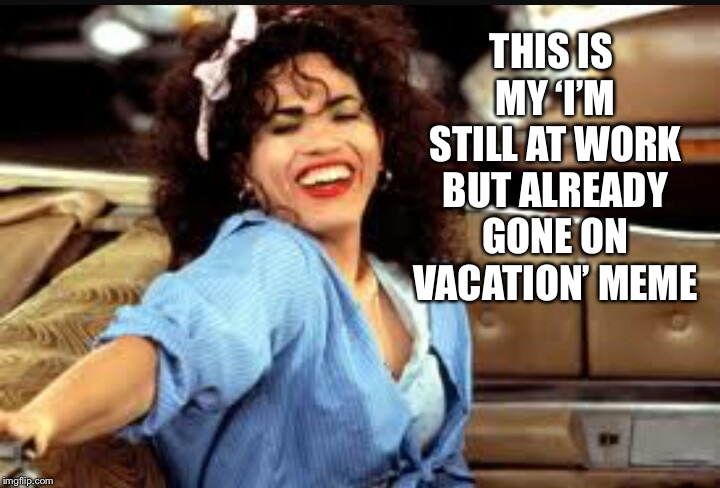 THIS IS MY 'I'M STILL AT WORK BUT ALREADY GONE ON VACATION' MEME | image tagged in john leguizamo waitress | made w/ Imgflip meme maker