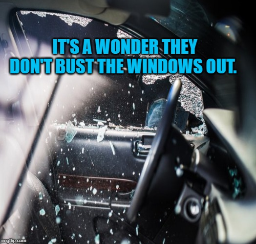 IT'S A WONDER THEY DON'T BUST THE WINDOWS OUT. | made w/ Imgflip meme maker