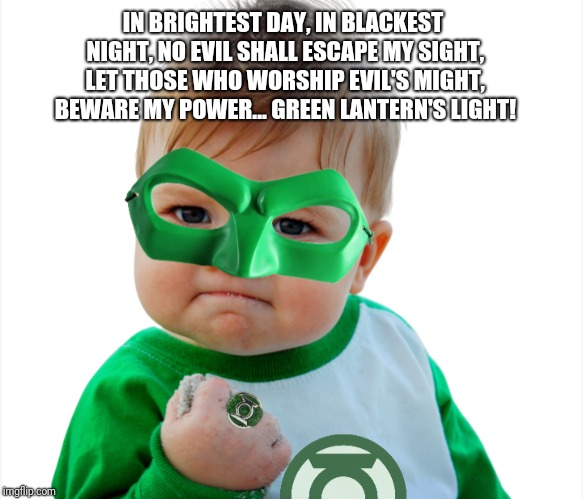 Oh Snap! $#!+ just got real | IN BRIGHTEST DAY, IN BLACKEST NIGHT, NO EVIL SHALL ESCAPE MY SIGHT, LET THOSE WHO WORSHIP EVIL'S MIGHT, BEWARE MY POWER... GREEN LANTERN'S L | image tagged in success kid,green lantern,shit just got real | made w/ Imgflip meme maker