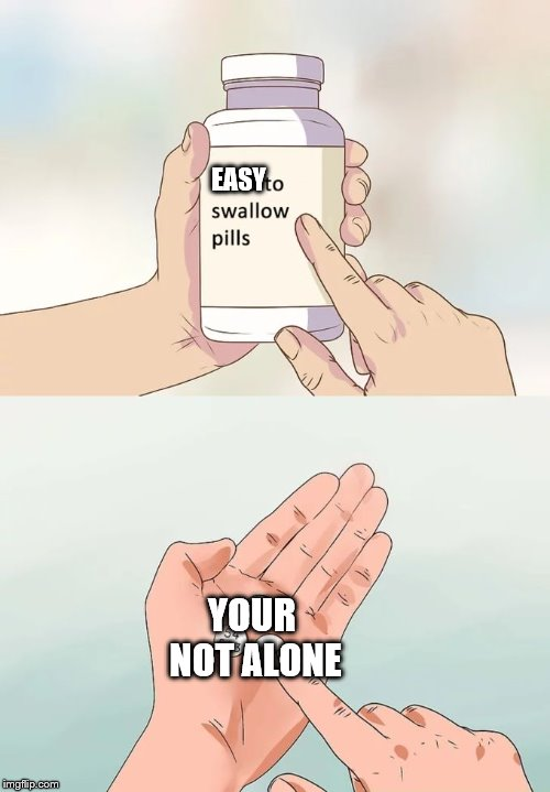 Hard To Swallow Pills Meme | EASY YOUR NOT ALONE | image tagged in memes,hard to swallow pills | made w/ Imgflip meme maker