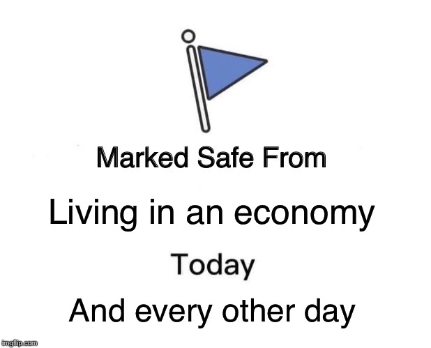 Marked Safe From Meme | Living in an economy And every other day | image tagged in memes,marked safe from | made w/ Imgflip meme maker